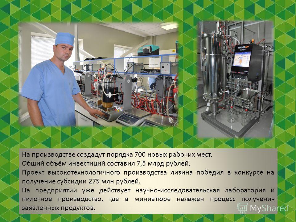 На производстве создадут порядка 700 новых рабочих мест. Общий объём инвестиций составил 7,5 млрд рублей. Проект высокотехнологичного производства лизина победил в конкурсе на получение субсидии 275 млн рублей. На предприятии уже действует научно-исс