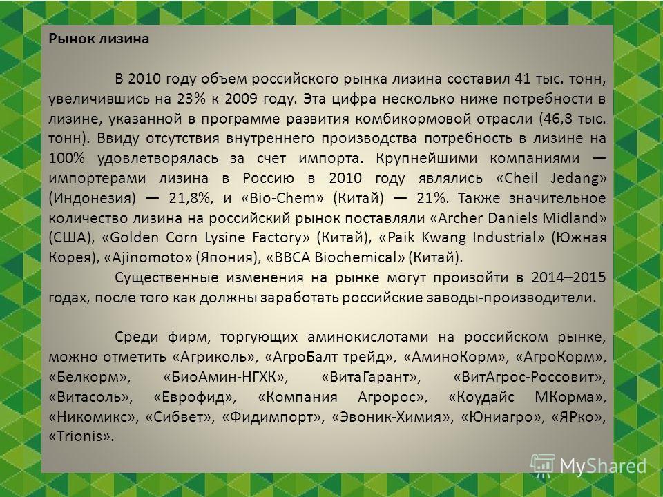 Рынок лизина В 2010 году объем российского рынка лизина составил 41 тыс. тонн, увеличившись на 23% к 2009 году. Эта цифра несколько ниже потребности в лизине, указанной в программе развития комбикормовой отрасли (46,8 тыс. тонн). Ввиду отсутствия вну