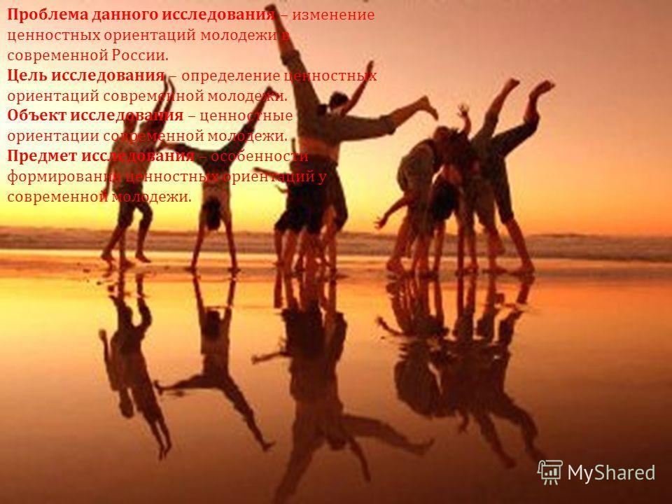 Проблема данного исследования – изменение ценностных ориентаций молодежи в современной России. Цель исследования – определение ценностных ориентаций современной молодежи. Объект исследования – ценностные ориентации современной молодежи. Предмет иссле