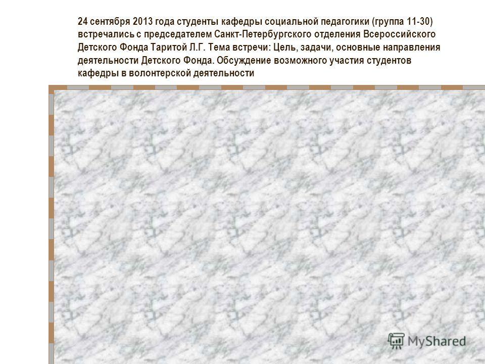 24 сентября 2013 года студенты кафедры социальной педагогики (группа 11-30) встречались с председателем Санкт-Петербургского отделения Всероссийского Детского Фонда Таритой Л.Г. Тема встречи: Цель, задачи, основные направления деятельности Детского Ф