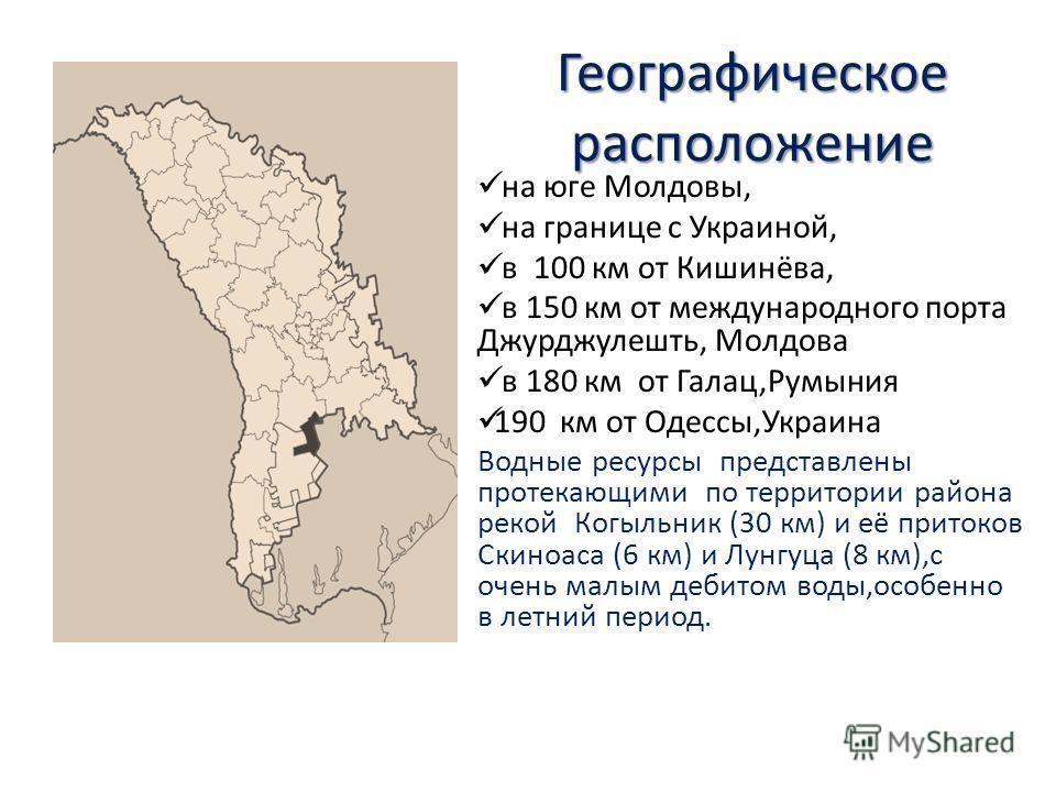 Географическое расположение на юге Молдовы, на границе с Украиной, в 100 км от Кишинёва, в 150 км от международного порта Джурджулешть, Moлдовa в 180 км от Галац,Румыния 190 км от Одессы,Украина Водные ресурсы представлены протекающими по территории