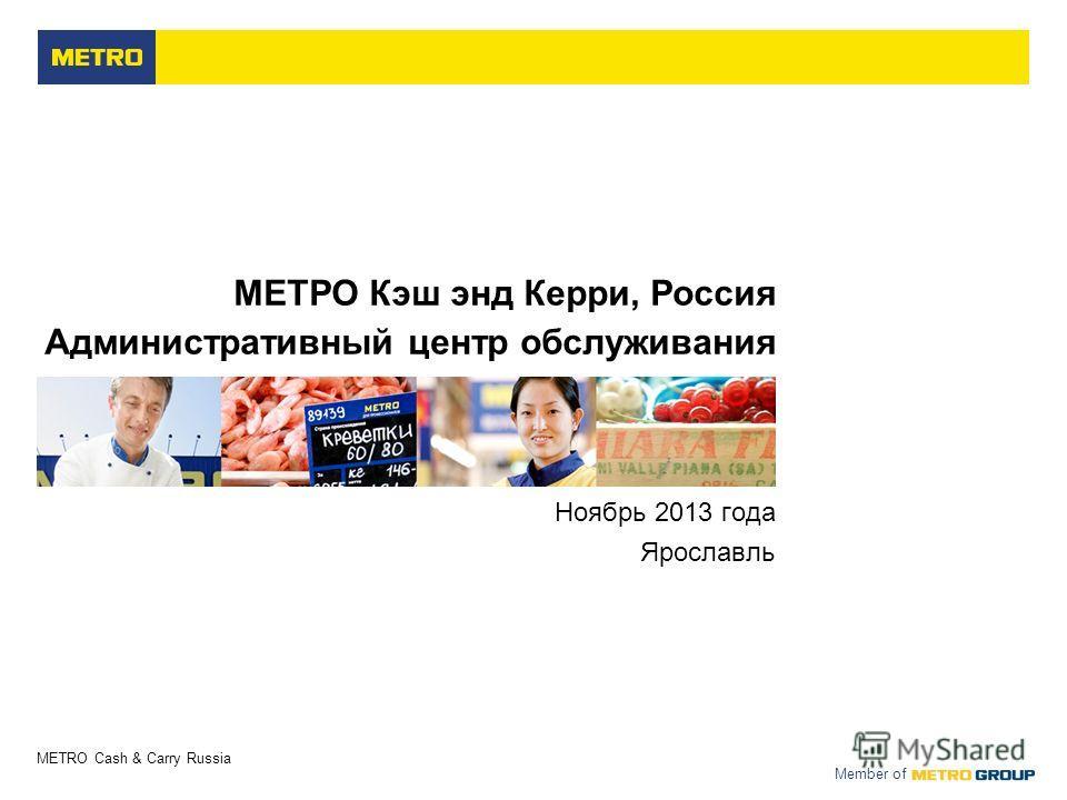 METRO Cash & Carry Russia Member of МЕТРО Кэш энд Керри, Россия Административный центр обслуживания Ноябрь 2013 года Ярославль