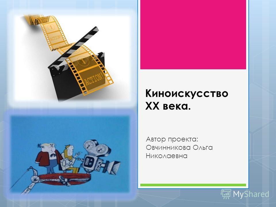 Киноискусство ХХ века. Автор проекта: Овчинникова Ольга Николаевна