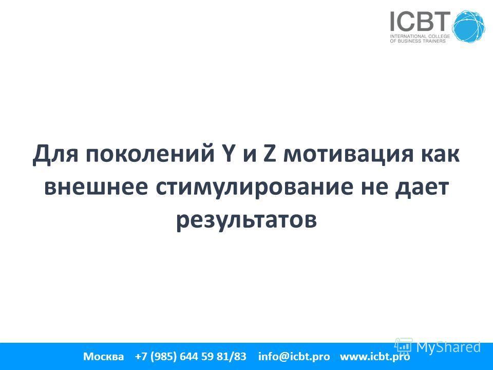 Для поколений Y и Z мотивация как внешнее стимулирование не дает результатов 1 Москва +7 (985) 644 59 81/83 info@icbt.pro www.icbt.pro