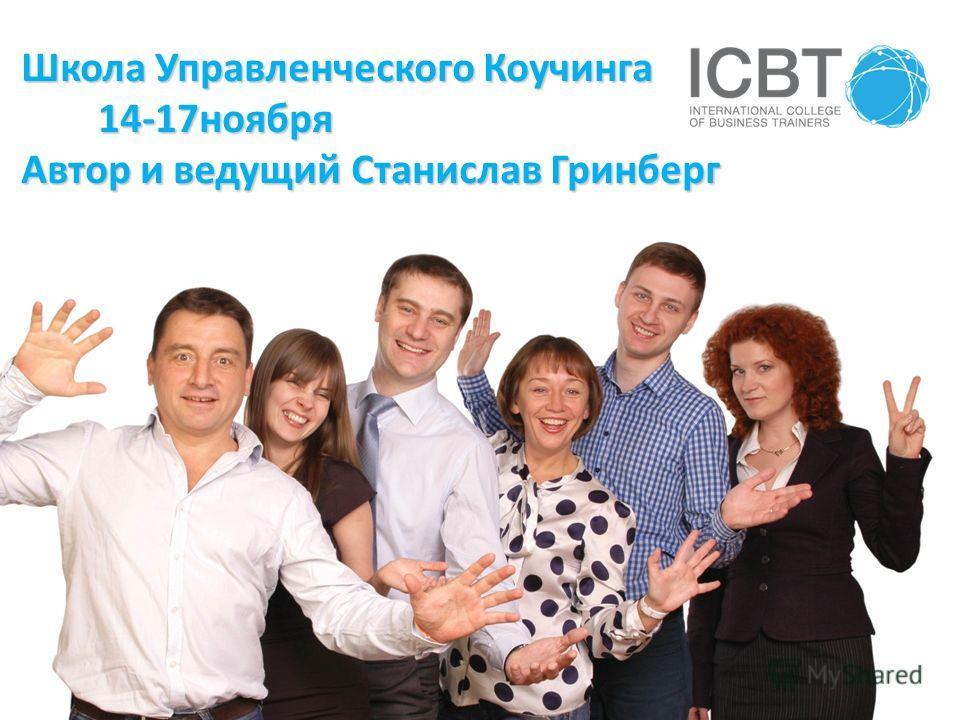 Школа Управленческого Коучинга 14-17ноября 14-17ноября Автор и ведущий Станислав Гринберг