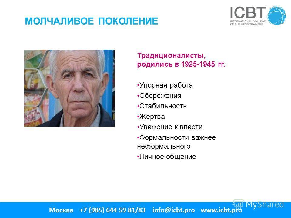 МОЛЧАЛИВОЕ ПОКОЛЕНИЕ Традиционалисты, родились в 1925-1945 гг. Упорная работа Сбережения Стабильность Жертва Уважение к власти Формальности важнее неформального Личное общение Москва +7 (985) 644 59 81/83 info@icbt.pro www.icbt.pro