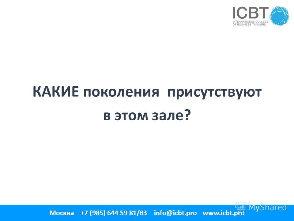 КАКИЕ поколения присутствуют в этом зале? 1 Москва +7 (985) 644 59 81/83 info@icbt.pro www.icbt.pro
