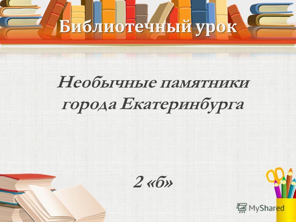 Библиотечный урок Необычные памятники города Екатеринбурга 2 «б»