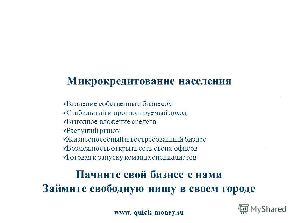 www. quick-money.su Микрокредитование населения Владение собственным бизнесом Стабильный и прогнозируемый доход Выгодное вложение средств Растущий рынок Жизнеспособный и востребованный бизнес Возможность открыть сеть своих офисов Готовая к запуску ко