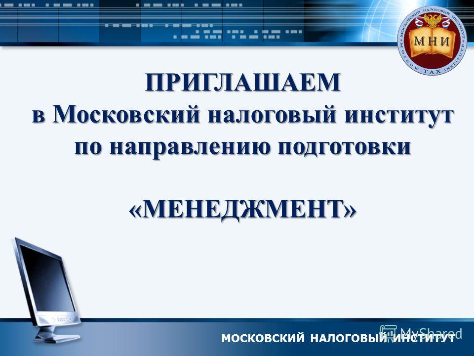 МОСКОВСКИЙ НАЛОГОВЫЙ ИНСТИТУТ ПРИГЛАШАЕМ в Московский налоговый институт по направлению подготовки «МЕНЕДЖМЕНТ»