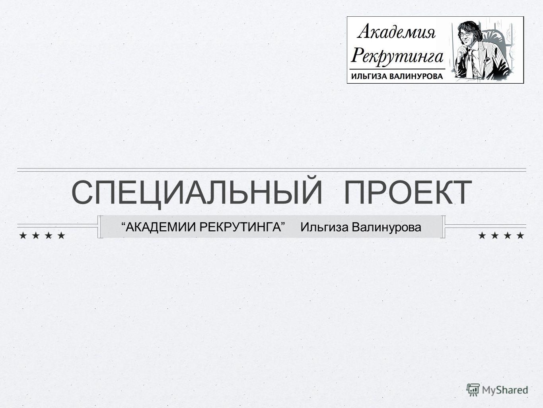 СПЕЦИАЛЬНЫЙ ПРОЕКТ АКАДЕМИИ РЕКРУТИНГА Ильгиза Валинурова