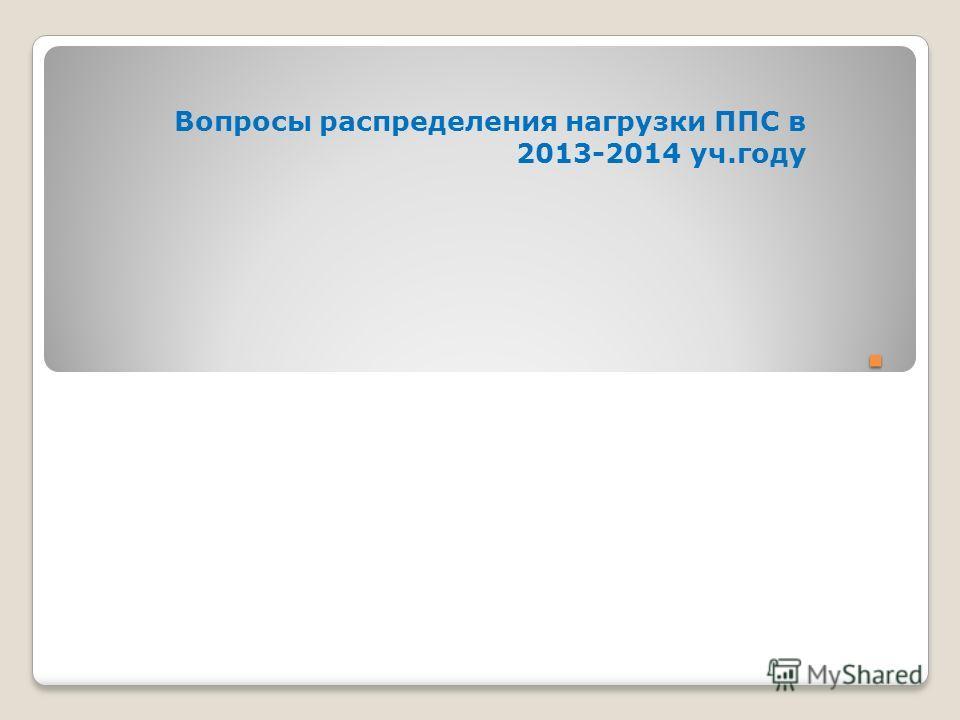 . Вопросы распределения нагрузки ППС в 2013-2014 уч.году