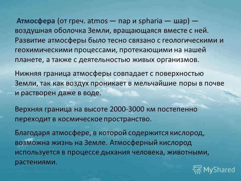 Атмосфера (от греч. atmos пар и spharia шар) воздушная оболочка Земли, вращающаяся вместе с ней. Развитие атмосферы было тесно связано с геологическими и геохимическими процессами, протекающими на нашей планете, а также с деятельностью живых организм