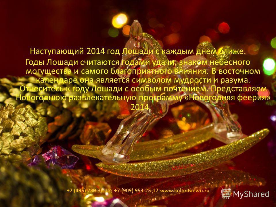 Наступающий 2014 год Лошади с каждым днем ближе. Годы Лошади считаются годами удачи, знаком небесного могущества и самого благоприятного влияния. В восточном календаре она является символом мудрости и разума. Отнеситесь к году Лошади с особым почтени
