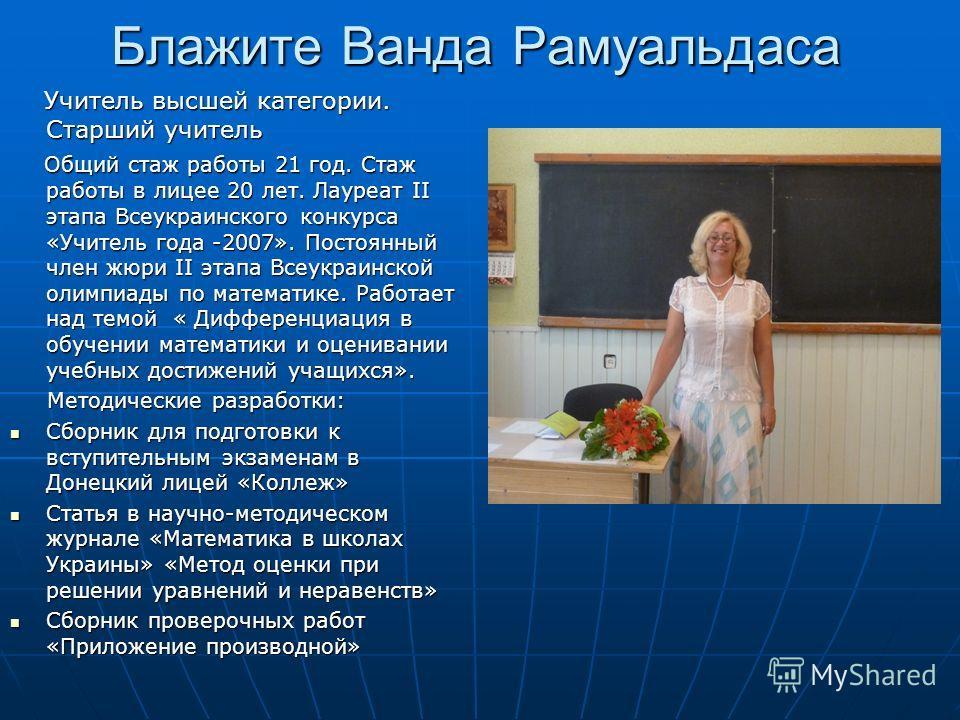Блажите Ванда Рамуальдаса Учитель высшей категории. Старший учитель Учитель высшей категории. Старший учитель Общий стаж работы 21 год. Стаж работы в лицее 20 лет. Лауреат II этапа Всеукраинского конкурса «Учитель года -2007». Постоянный член жюри II