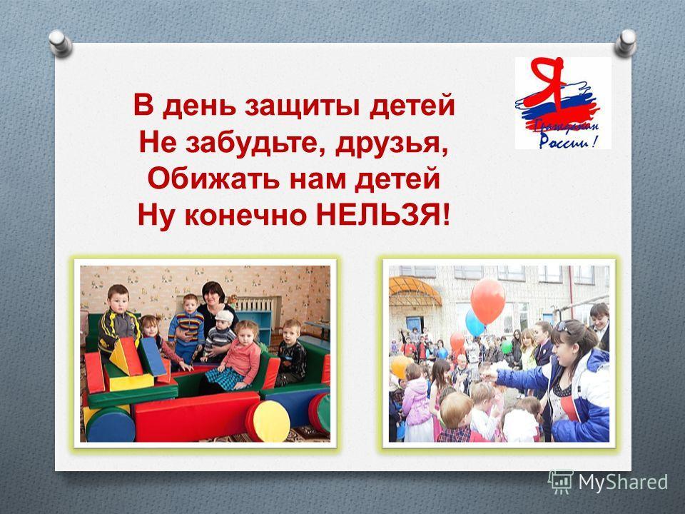 В день защиты детей Не забудьте, друзья, Обижать нам детей Ну конечно НЕЛЬЗЯ !