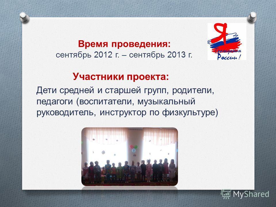 Время проведения: сентябрь 2012 г. – сентябрь 2013 г. Участники проекта : Дети средней и старшей групп, родители, педагоги ( воспитатели, музыкальный руководитель, инструктор по физкультуре )
