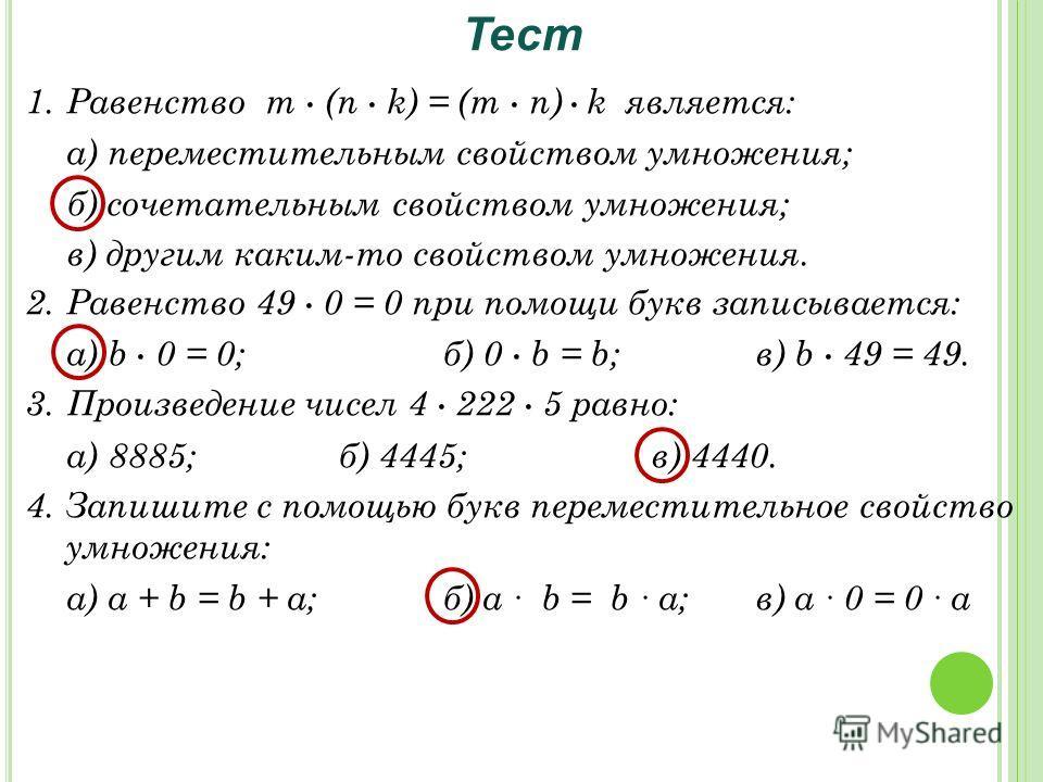 1.Равенство m (n k) = (m n) k является: а) переместительным свойством умножения; б) сочетательным свойством умножения; в) другим каким-то свойством умножения. 2.Равенство 49 0 = 0 при помощи букв записывается: а) b 0 = 0;б) 0 b = b;в) b 49 = 49. 3.Пр