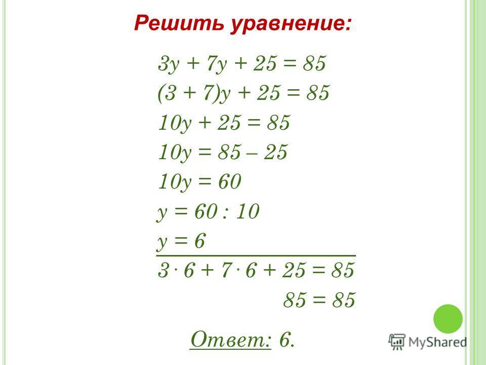 3у + 7у + 25 = 85 (3 + 7)у + 25 = 85 10у + 25 = 85 10у = 85 – 25 10у = 60 у = 60 : 10 у = 6 3· 6 + 7· 6 + 25 = 85 85 = 85 Решить уравнение: Ответ: 6.