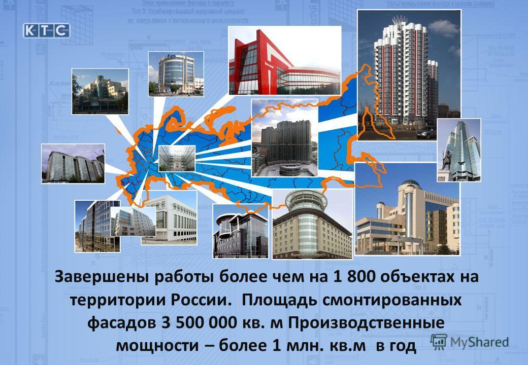 Завершены работы более чем на 1 800 объектах на территории России. Площадь смонтированных фасадов 3 500 000 кв. м Производственные мощности – более 1 млн. кв.м в год
