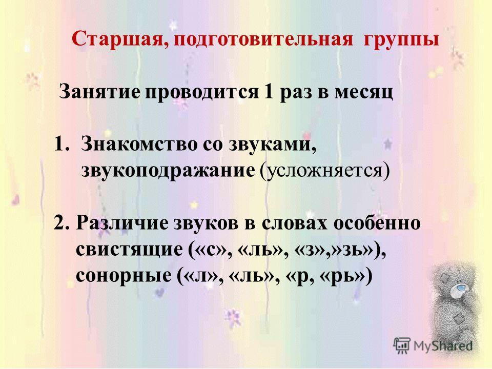 Старшая, подготовительная группы Занятие проводится 1 раз в месяц 1.Знакомство со звуками, звукоподражание (усложняется) 2. Различие звуков в словах особенно свистящие («с», «ль», «з»,»зь»), сонорные («л», «ль», «р, «рь»)