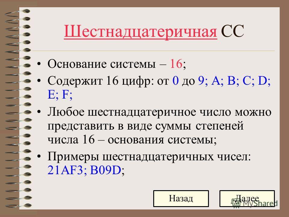 Шестнадцатеричная СС Основание системы – 16; Содержит 16 цифр: от 0 до 9; A; B; C; D; E; F; Любое шестнадцатеричное число можно представить в виде суммы степеней числа 16 – основания системы; Примеры шестнадцатеричных чисел: 21AF3; B09D; ДалееНазад
