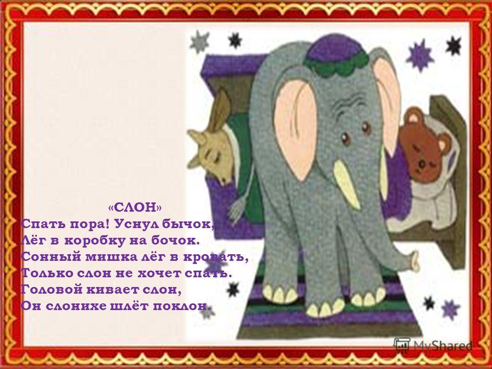 «СЛОН» Спать пора! Уснул бычок, Лёг в коробку на бочок. Сонный мишка лёг в кровать, Только слон не хочет спать. Головой кивает слон, Он слонихе шлёт поклон.