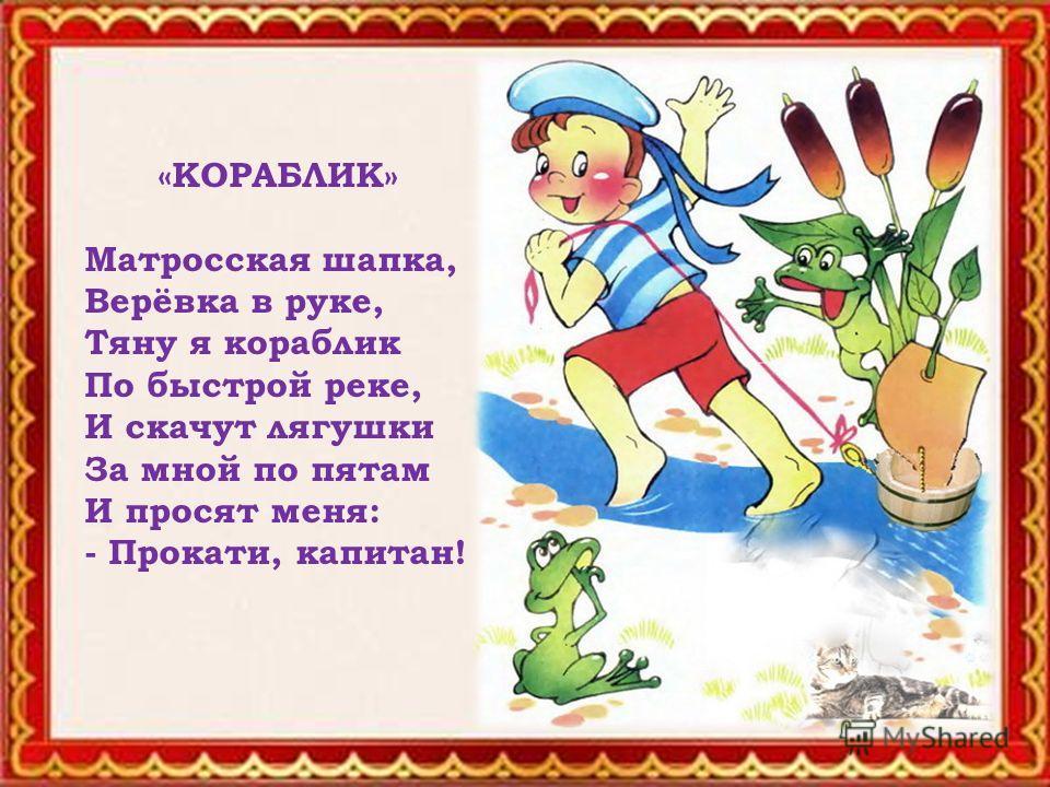 «КОРАБЛИК» Матросская шапка, Верёвка в руке, Тяну я кораблик По быстрой реке, И скачут лягушки За мной по пятам И просят меня: - Прокати, капитан!