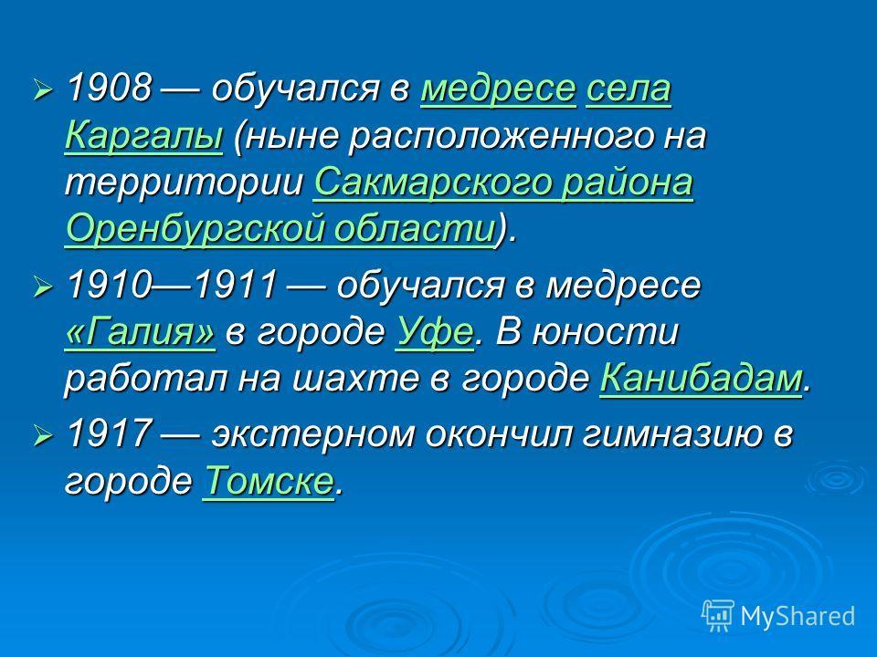 1908 обучался в медресе села Каргалы (ныне расположенного на территории Сакмарского района Оренбургской области). 1908 обучался в медресе села Каргалы (ныне расположенного на территории Сакмарского района Оренбургской области).медресесела КаргалыСакм