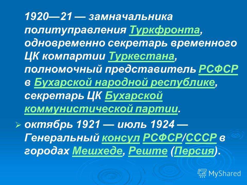 192021 замначальника политуправления Туркфронта, одновременно секретарь временного ЦК компартии Туркестана, полномочный представитель РСФСР в Бухарской народной республике, секретарь ЦК Бухарской коммунистической партии.ТуркфронтаТуркестанаРСФСРБухар