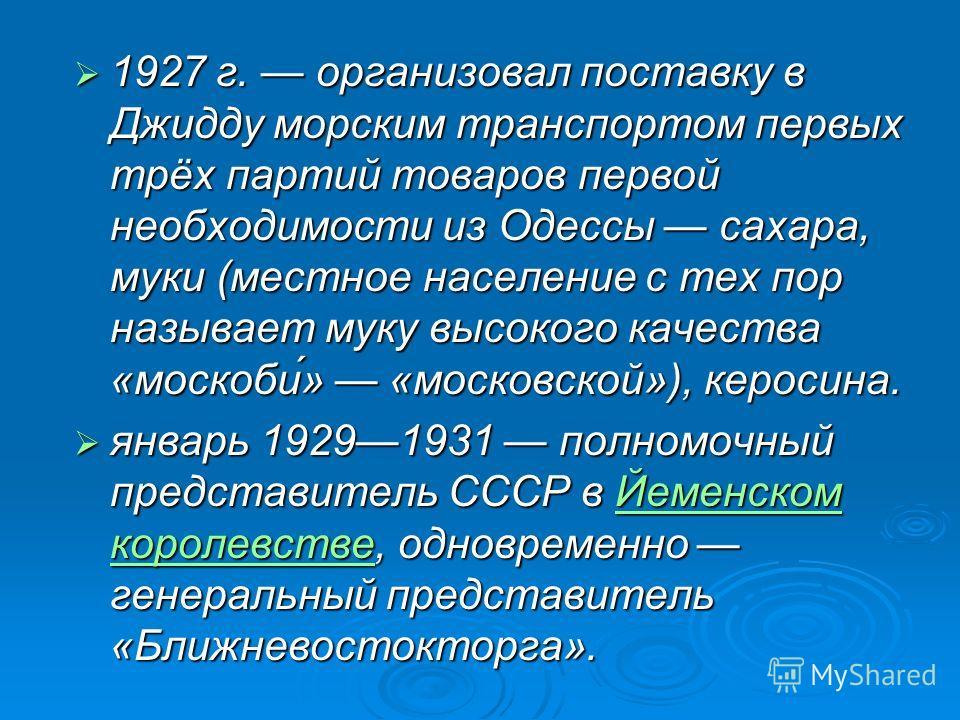 1927 г. организовал поставку в Джидду морским транспортом первых трёх партий товаров первой необходимости из Одессы сахара, муки (местное население с тех пор называет муку высокого качества «москоби́» «московской»), керосина. 1927 г. организовал пост