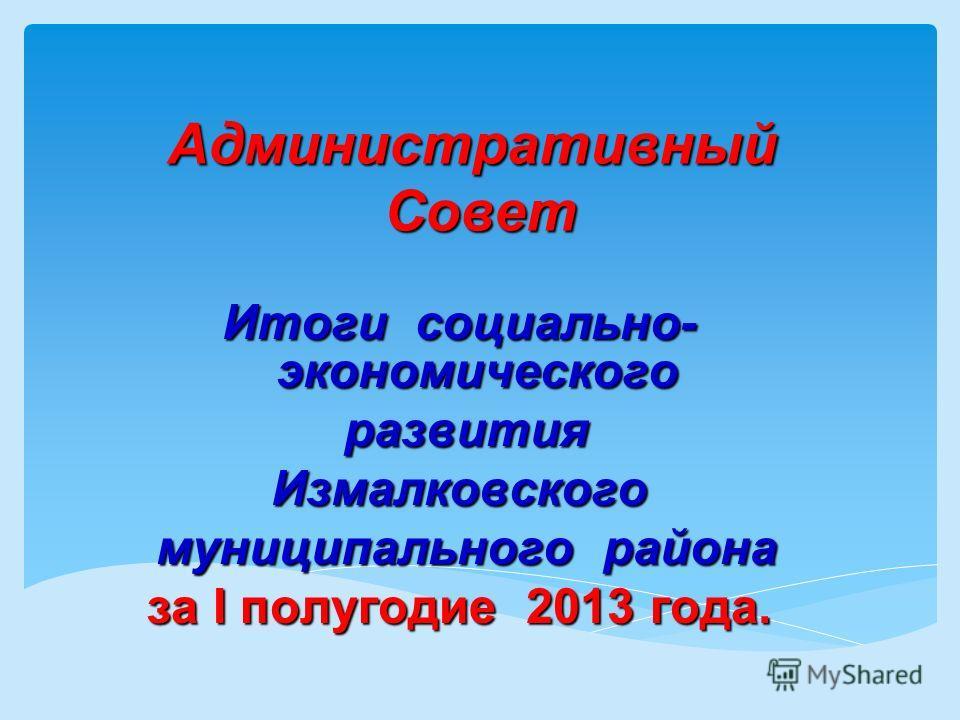 Административный Совет Итоги социально- экономического развития развитияИзмалковского муниципального района муниципального района за I полугодие 2013 года.