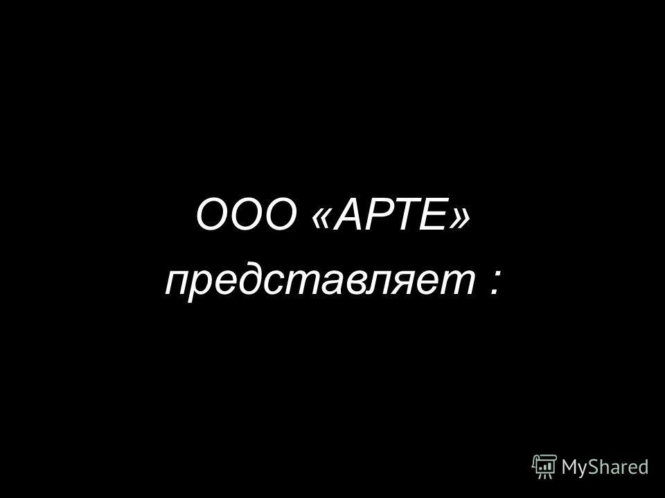ООО «АРТЕ» представляет :