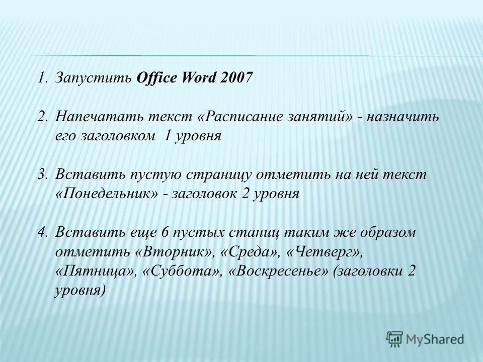 1.Запустить Office Word 2007 2.Напечатать текст «Расписание занятий» - назначить его заголовком 1 уровня 3.Вставить пустую страницу отметить на ней текст «Понедельник» - заголовок 2 уровня 4.Вставить еще 6 пустых станиц таким же образом отметить «Вто