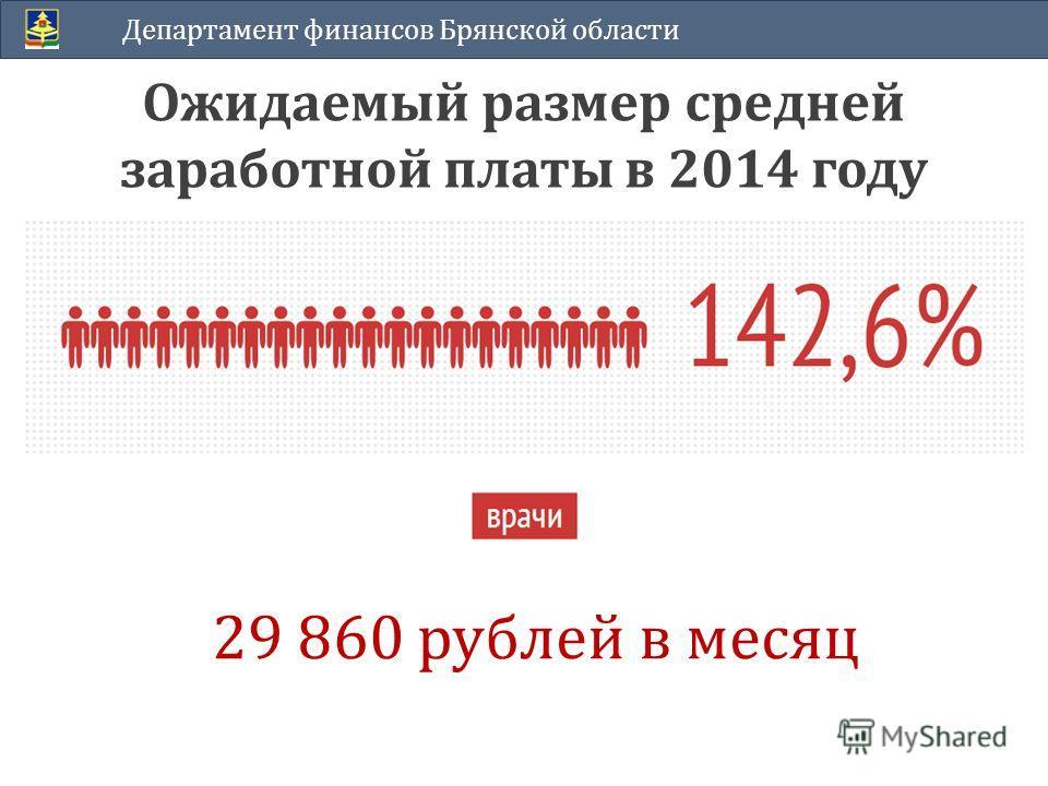 Ожидаемый размер средней заработной платы в 2014 году Департамент финансов Брянской области 29 860 рублей в месяц