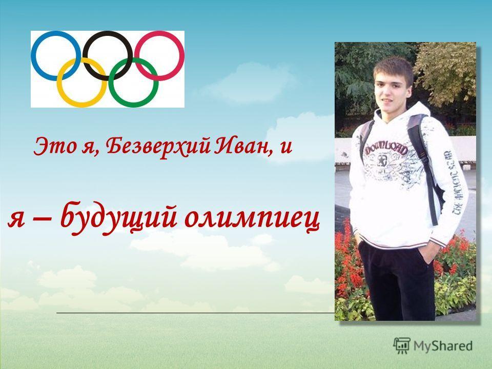 Это я, Безверхий Иван, и я – будущий олимпиец