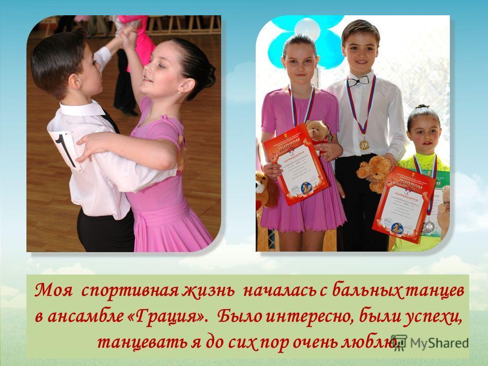 Моя спортивная жизнь началась с бальных танцев в ансамбле «Грация». Было интересно, были успехи, танцевать я до сих пор очень люблю.