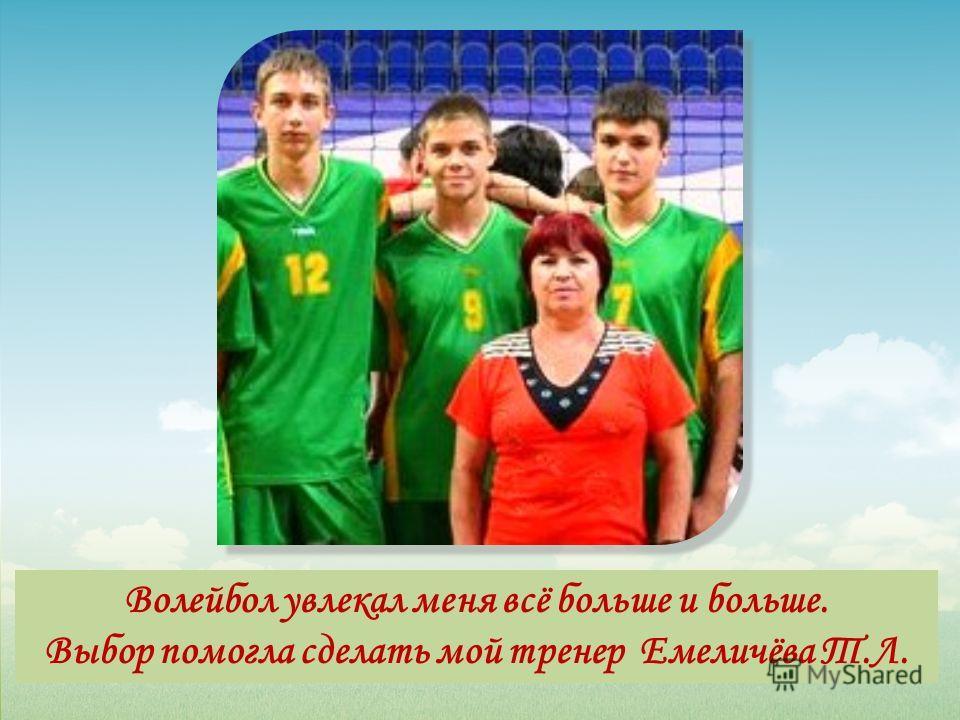 Волейбол увлекал меня всё больше и больше. Выбор помогла сделать мой тренер Емеличёва Т.Л.