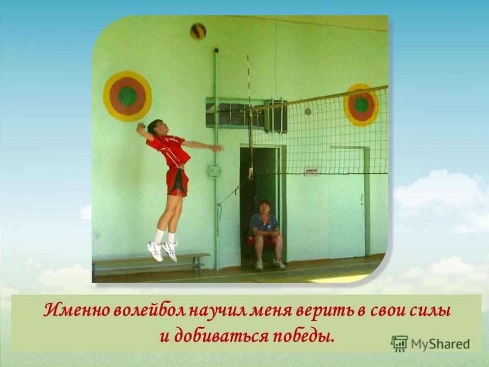 Именно волейбол научил меня верить в свои силы и добиваться победы.