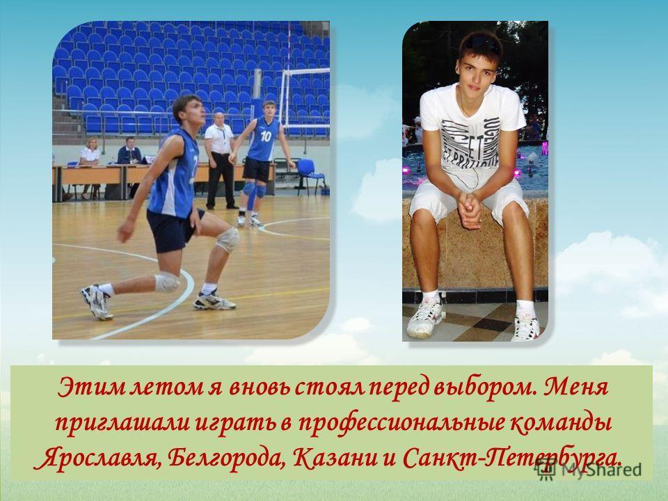 Этим летом я вновь стоял перед выбором. Меня приглашали играть в профессиональные команды Ярославля, Белгорода, Казани и Санкт-Петербурга.