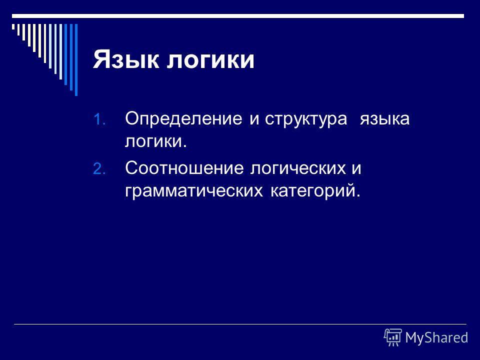 Язык логики 1. Определение и структура языка логики. 2. Соотношение логических и грамматических категорий.