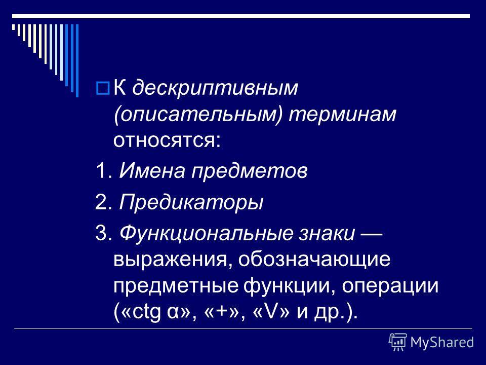 К дескриптивным (описательным) терминам относятся: 1. Имена предметов 2. Предикаторы 3. Функциональные знаки выражения, обозначающие предметные функции, операции («ctg α», «+», «V» и др.).