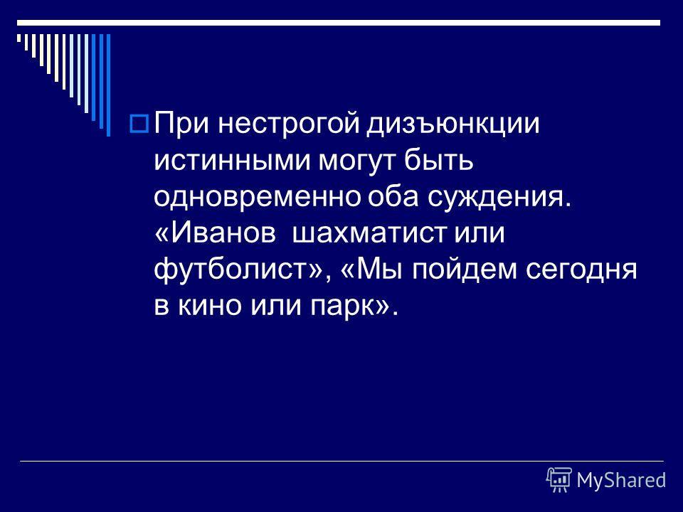 При нестрогой дизъюнкции истинными могут быть одновременно оба суждения. «Иванов шахматист или футболист», «Мы пойдем сегодня в кино или парк».