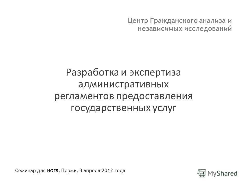 Центр Гражданского анализа и независимых исследований Разработка и экспертиза административных регламентов предоставления государственных услуг Семинар для ИОГВ, Пермь, 3 апреля 2012 года