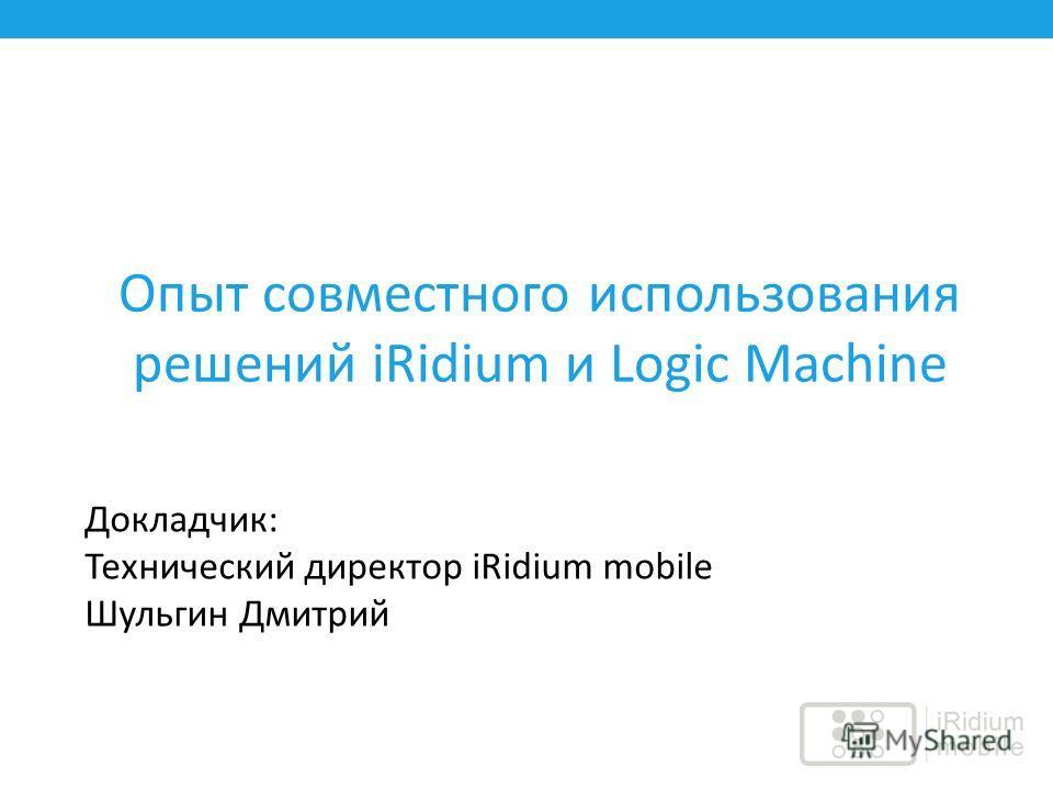 Опыт совместного использования решений iRidium и Logic Machine Докладчик: Технический директор iRidium mobile Шульгин Дмитрий