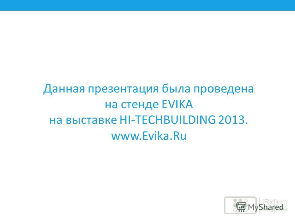 Данная презентация была проведена на стенде EVIKA на выставке HI-TECHBUILDING 2013. www.Evika.Ru