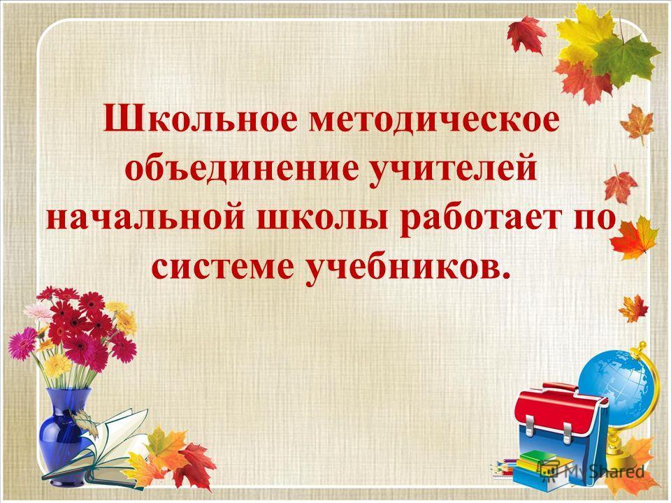 Школьное методическое объединение учителей начальной школы работает по системе учебников.