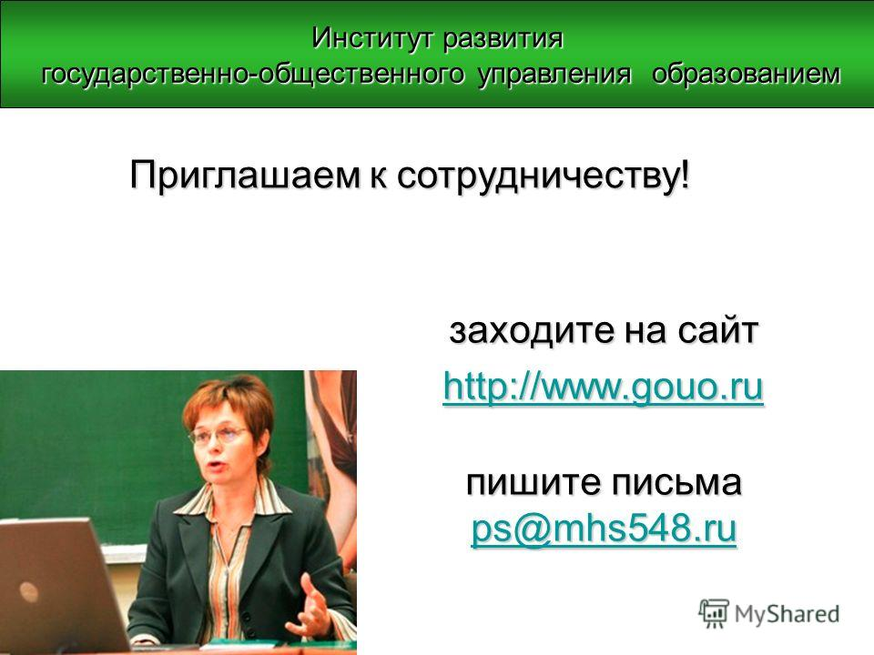 заходите на сайт http://www.gouo.ru пишите письма ps@mhs548.ru http://www.gouo.ru ps@mhs548.ru http://www.gouo.ru ps@mhs548.ru Приглашаем к сотрудничеству! Институт развития государственно-общественного управления образованием государственно-обществе