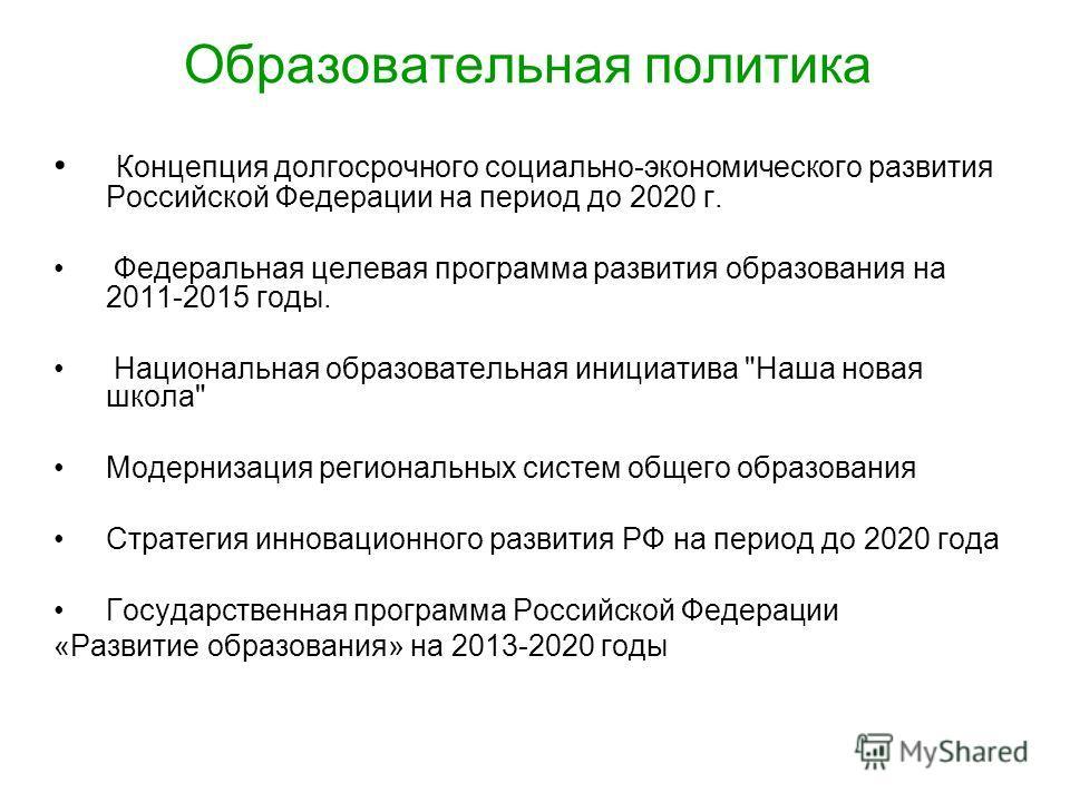 Образовательная политика Концепция долгосрочного социально-экономического развития Российской Федерации на период до 2020 г. Федеральная целевая программа развития образования на 2011-2015 годы. Национальная образовательная инициатива