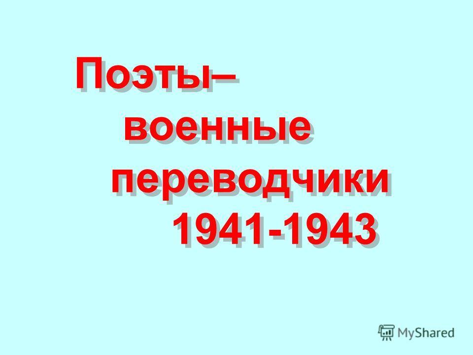 Поэты– военные переводчики 1941-1943 Поэты– военные переводчики 1941-1943